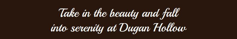 Take in the beauty and fall in serenity at Dugan Hollow